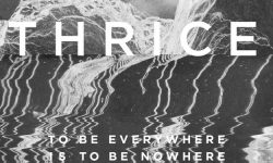 Thrice – « To be Everywhere is to be Nowhere »